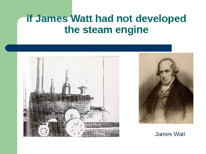 if James Watt had not developed the steam engine