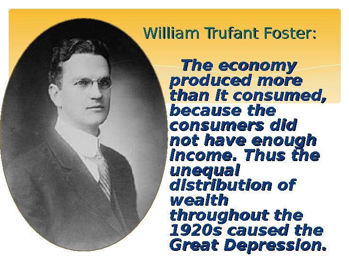 William Trufant Foster : :  TT he economy produced more than it consumed,  because