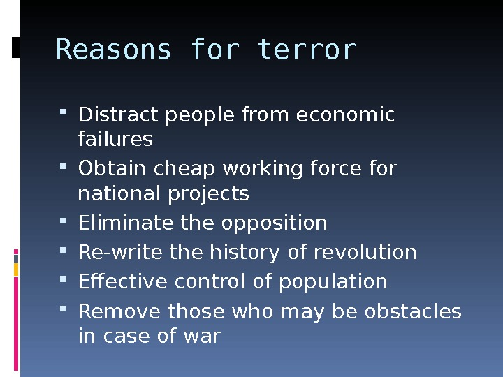 Reasons for terror Distract people from economic failures Obtain cheap working force for national projects Eliminate