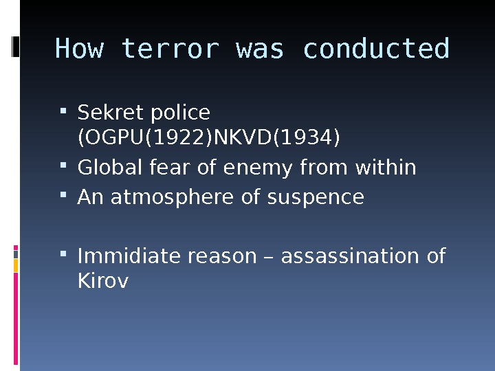 How terror was conducted Sekret police (OGPU(1922)NKVD(1934) Global fear of enemy from within An atmosphere of