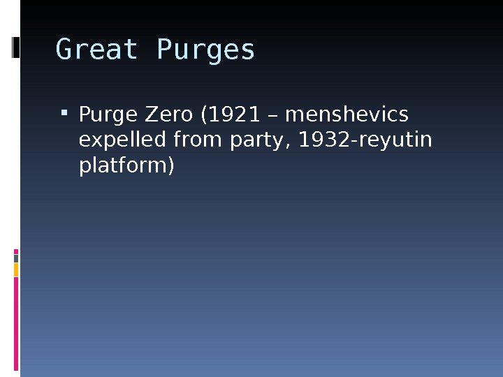 Great Purges Purge Zero (1921 – menshevics expelled from party, 1932 -reyutin  platform)
