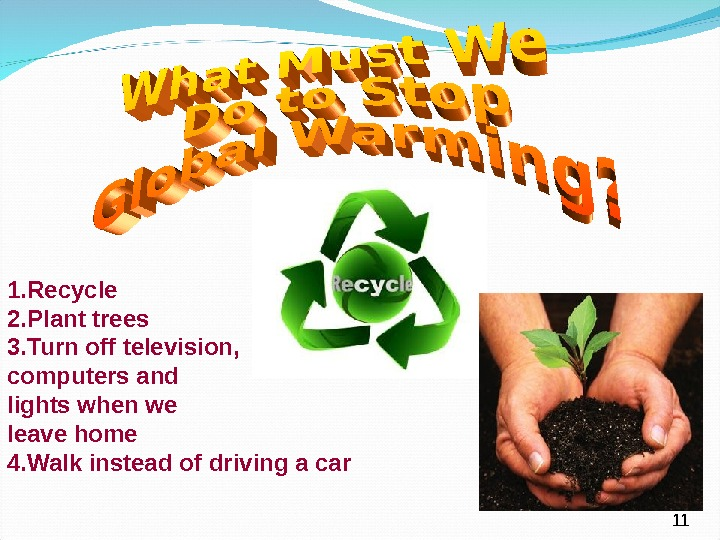 1. Recycle 2. Plant trees 3. Turn off television, computers and lights when we leave home