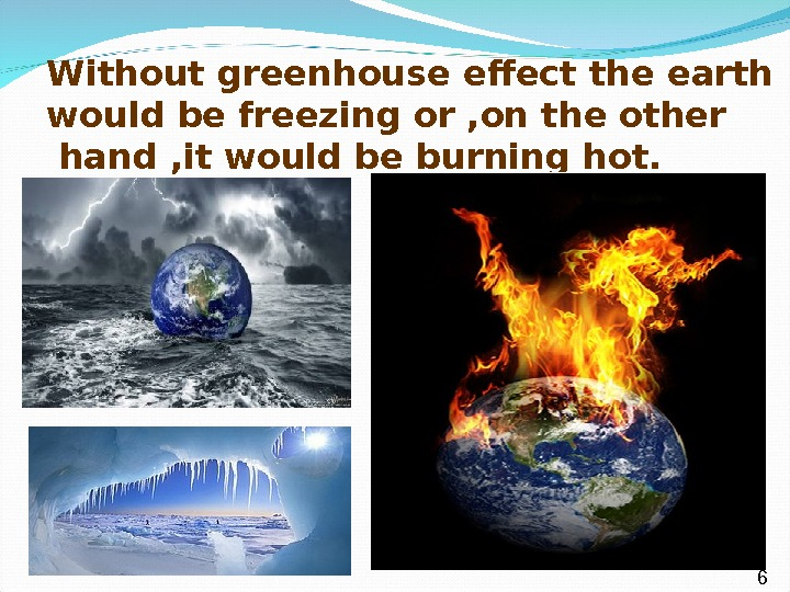 Without greenhouse effect the earth would be freezing or , on the other  hand ,