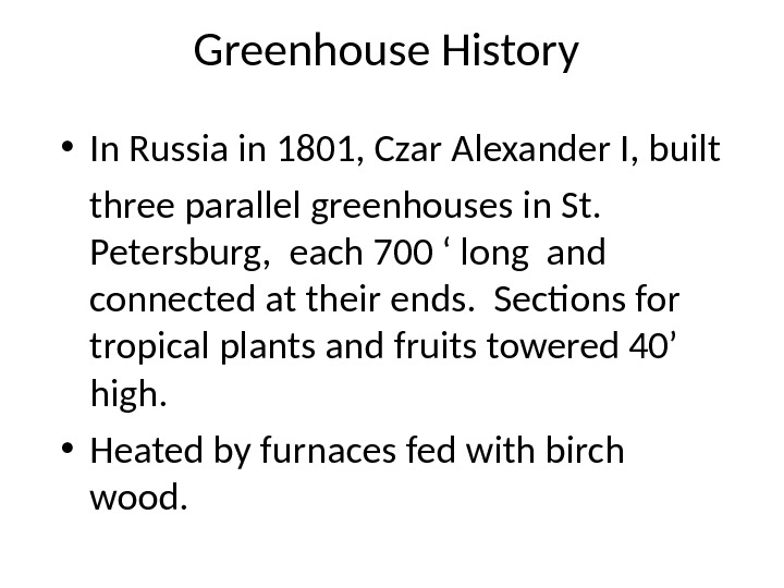 Greenhouse History • In Russia in 1801, Czar Alexander I, built three parallel greenhouses in St.