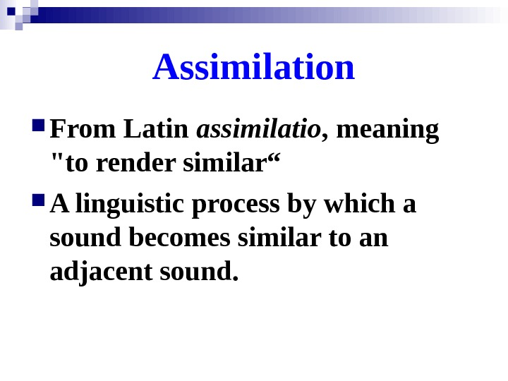 "From Latin assimilatio , meaning to render similar"" A linguistic process by which a"