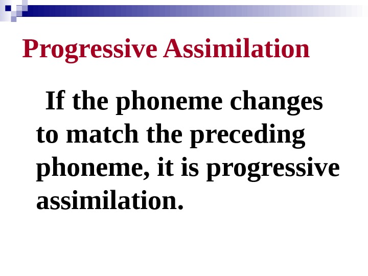 Progressive Assimilation If the phoneme changes to match the preceding phoneme, it is progressive