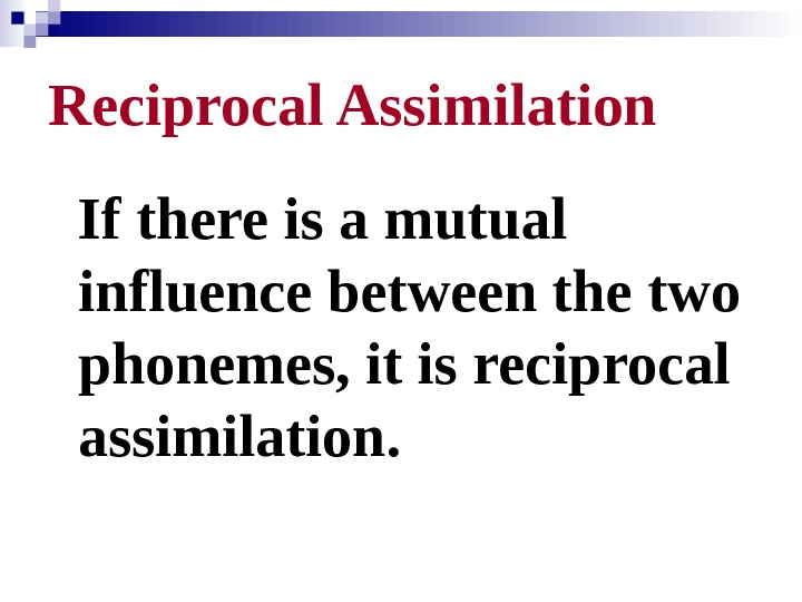 Reciprocal Assimilation If there is a mutual influence between the two phonemes, it is