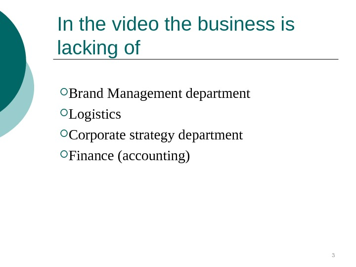 In the video the business is lacking of  Brand Management department Logistics Corporate strategy department