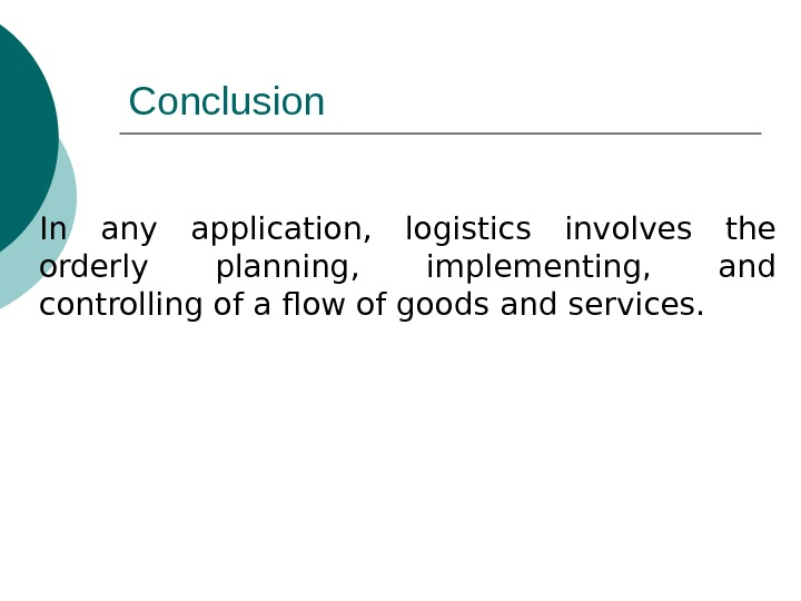 Conclusion In any application,  logistics involves the orderly planning,  implementing,  and controlling of