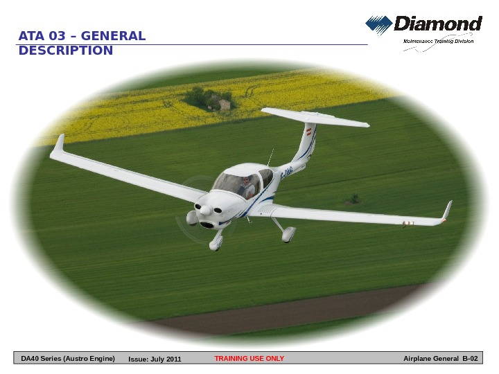 TRAINING USE ONLYATA 03 – GENERAL DESCRIPTION Airplane General B-02 DA 40 Series (Austro Engine) Issue:
