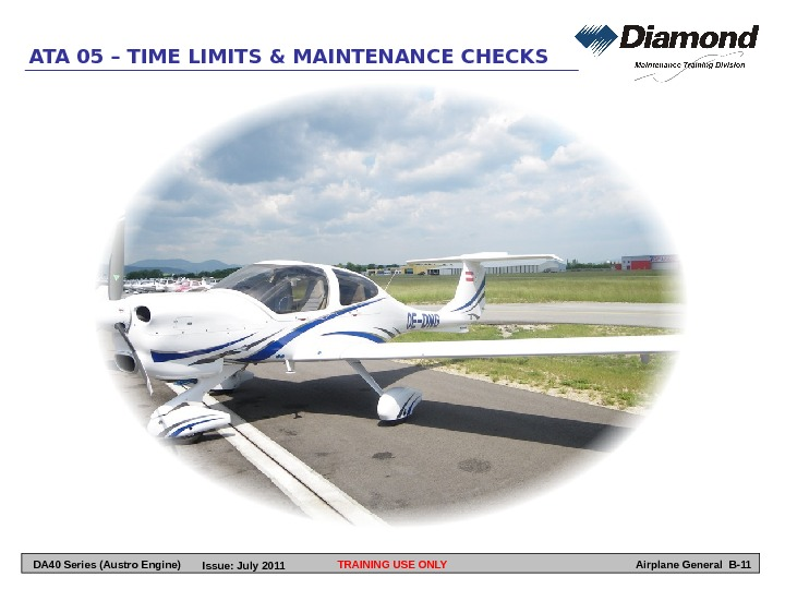 TRAINING USE ONLYATA 05 – TIME LIMITS & MAINTENANCE CHECKS Airplane General B-11 DA 40 Series