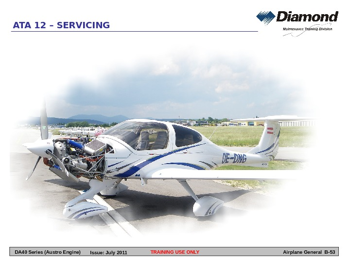 TRAINING USE ONLYATA 12 – SERVICING Airplane General B-53 DA 40 Series (Austro Engine) Issue: July