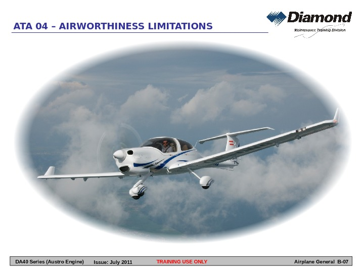 TRAINING USE ONLYATA 04 – AIRWORTHINESS LIMITATIONS Airplane General B-07 DA 40 Series (Austro Engine) Issue: