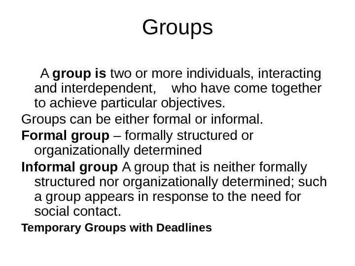 Groups  A group is two or more individuals, interacting and interdependent, who have come together