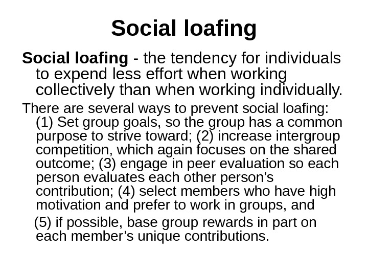 Social loafing - the tendency for individuals to expend less effort when working collectively than when