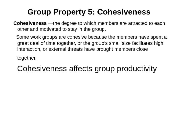 Group Property 5: Cohesiveness —the degree to which members are attracted to each other and motivated