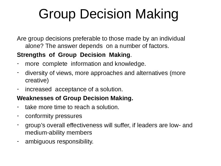 Group Decision Making Are group decisions preferable to those made by an individual alone? The answer