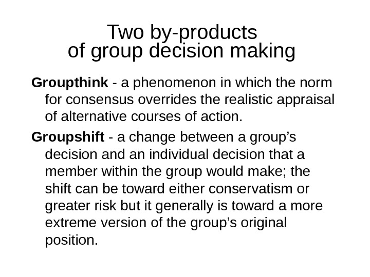 Two by-products of group decision making  Groupthink - a phenomenon in which the norm for