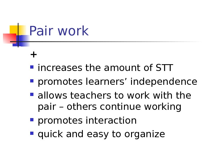 Pair work + increases the amount of STT promotes learners' independence allows teachers to work with