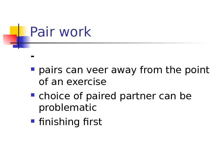 Pair work - pairs can veer away from the point of an exercise choice of paired