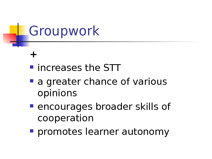 Groupwork + increases the STT a greater chance of various opinions encourages broader skills of cooperation