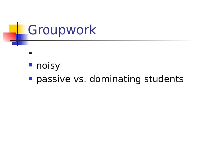 Groupwork - noisy passive vs. dominating students