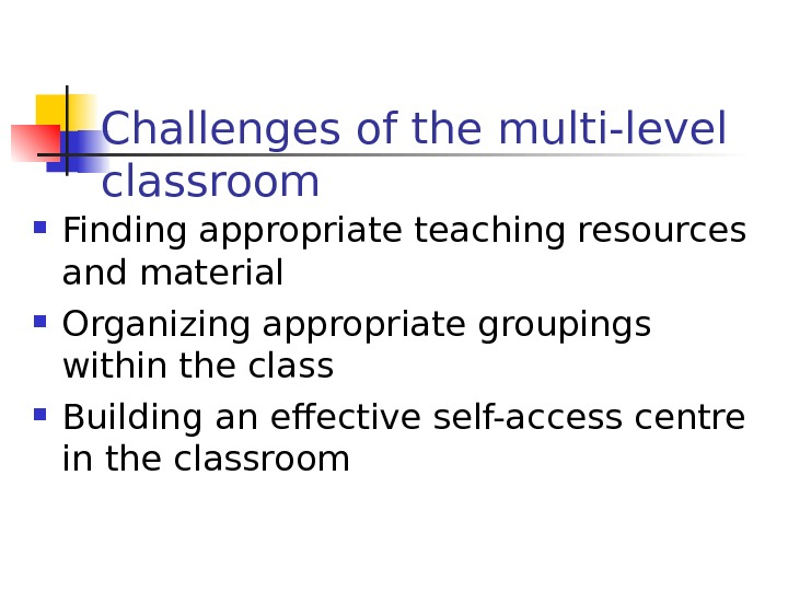 Challenges of the multi-level classroom Finding appropriate teaching resources and material Organizing appropriate groupings within the