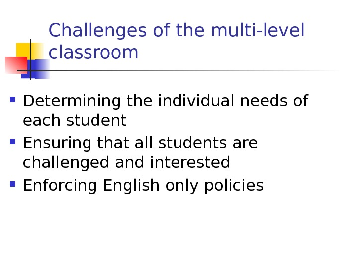 Challenges of the multi-level classroom Determining the individual needs of each student Ensuring that all students
