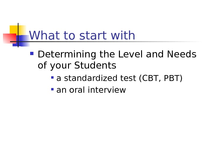 What to start with Determining the Level and Needs of your Students a standardized test (CBT,