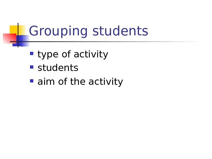 Grouping students type of activity students  aim of the activity
