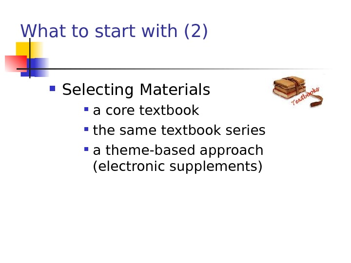 What to start with (2) Selecting Materials  a core textbook the same textbook series a