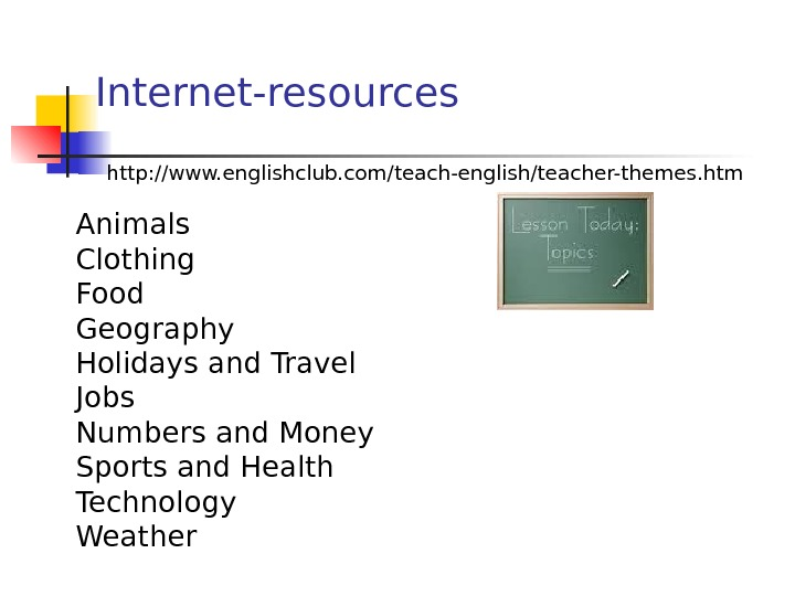 Internet-resources   http: //www. englishclub. com/teach-english/teacher-themes. htm • Animals • Clothing • Food • Geography