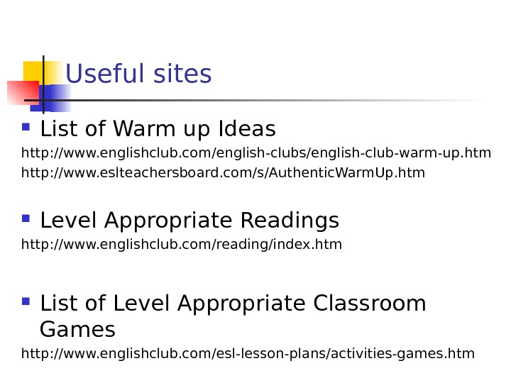 Useful sites List of Warm up Ideas http: //www. englishclub. com/english-clubs/english-club-warm-up. htm http: //www. eslteachersboard. com/s/Authentic.