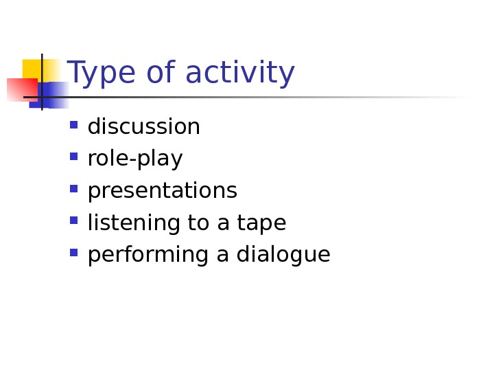 Type of activity discussion role-play presentations listening to a tape performing a dialogue