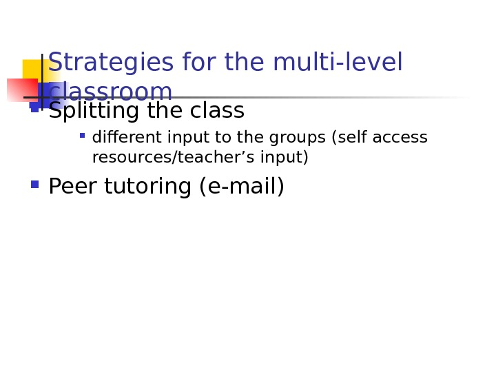 Strategies for the multi-level classroom Splitting the class  different input to the groups (self access