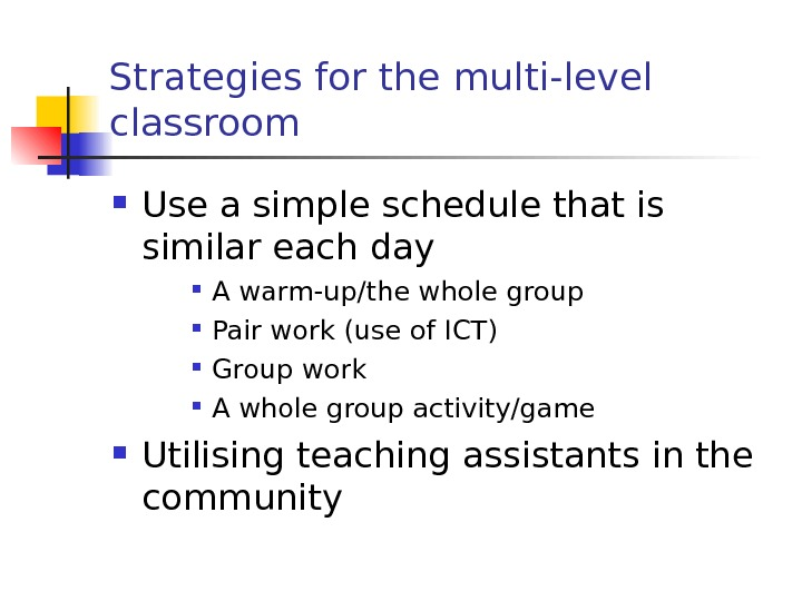 Strategies for the multi-level classroom Use a simple schedule that is similar each day A warm-up/the