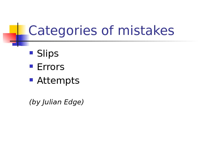 Categories of mistakes Slips  Errors Attempts (by Julian Edge)