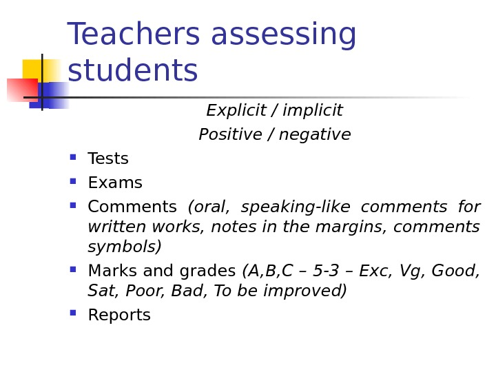 Teachers assessing students Explicit / implicit Positive / negative Tests Exams Comments (oral,  speaking-like comments