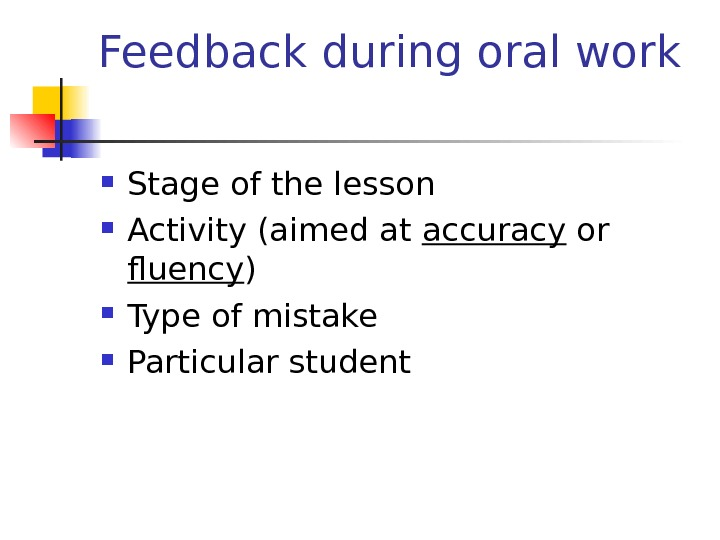 Feedback during oral work Stage of the lesson Activity (aimed at accuracy or fluency ) Type