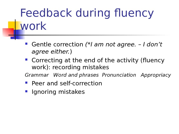 Feedback during fluency work Gentle correction (*I am not agree. – I don't agree either. )