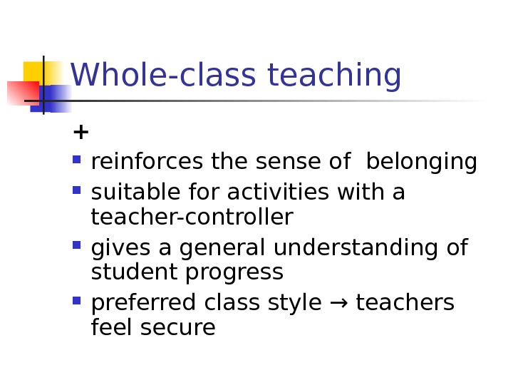 Whole-class teaching + reinforces the sense of belonging suitable for activities with a teacher-controller gives a