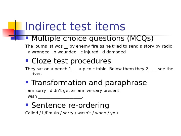 Indirect test items Multiple choice questions (MCQs) The journalist was __ by enemy fire as he