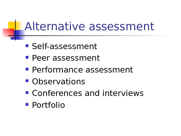 Alternative assessment Self-assessment Peer assessment Performance assessment Observations Conferences and interviews Portfolio