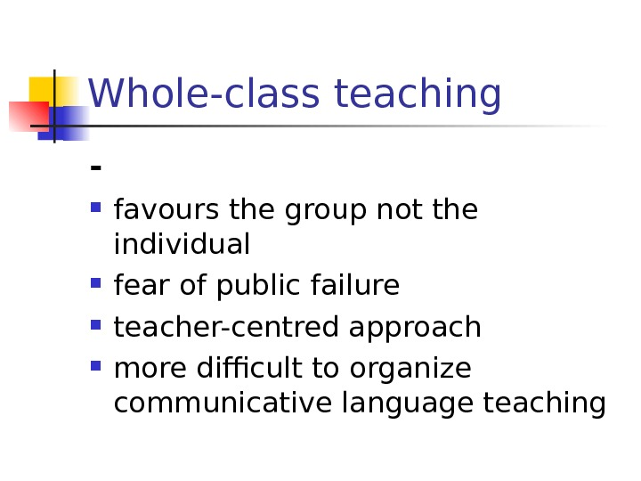 Whole-class teaching - favours the group not the individual fear of public failure teacher-centred approach more