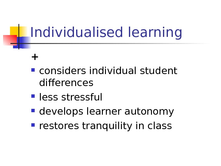 Individualised learning + considers individual student differences less stressful develops learner autonomy restores tranquility in class