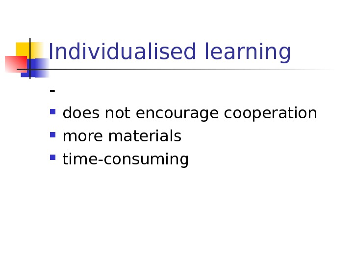 Individualised learning - does not encourage cooperation more materials time-consuming