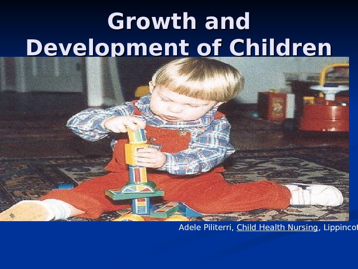Growth and Development of Children Adele Piliterri,  Child Health Nursing , Lippincott