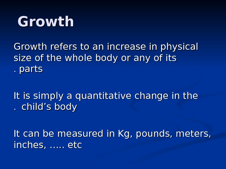 Growth refers to an increase in physical size of the whole body or any of its