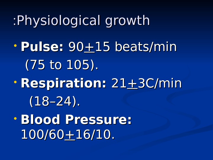 Physiological growth : :  • Pulse:  9090 ++ 15 beats/min  (75 to 105).