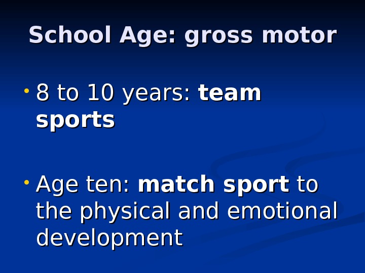 School Age: gross motor • 8 to 10 years:  team sports • Age ten: